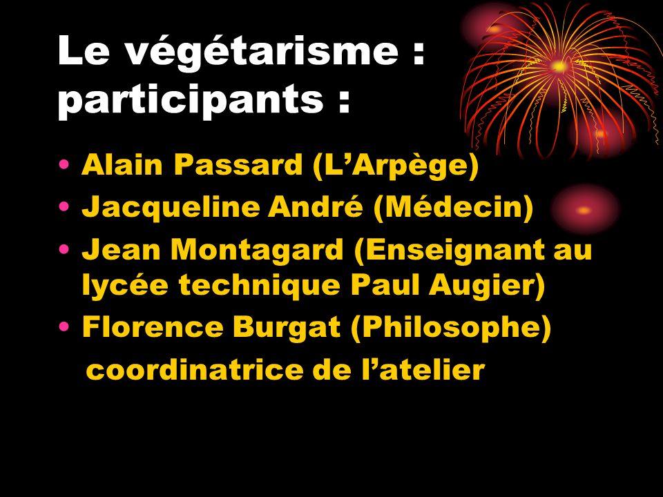Le végétarisme : participants : Alain Passard (LArpège) Jacqueline André (Médecin) Jean Montagard (Enseignant au lycée technique Paul Augier) Florence Burgat (Philosophe) coordinatrice de latelier
