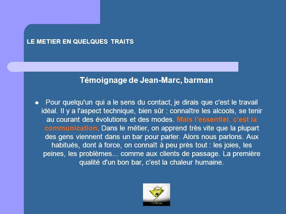 LE METIER EN QUELQUES TRAITS Témoignage de Jean-Marc, barman Pour quelqu'un qui a le sens du contact, je dirais que c'est le travail idéal. Il y a l'a