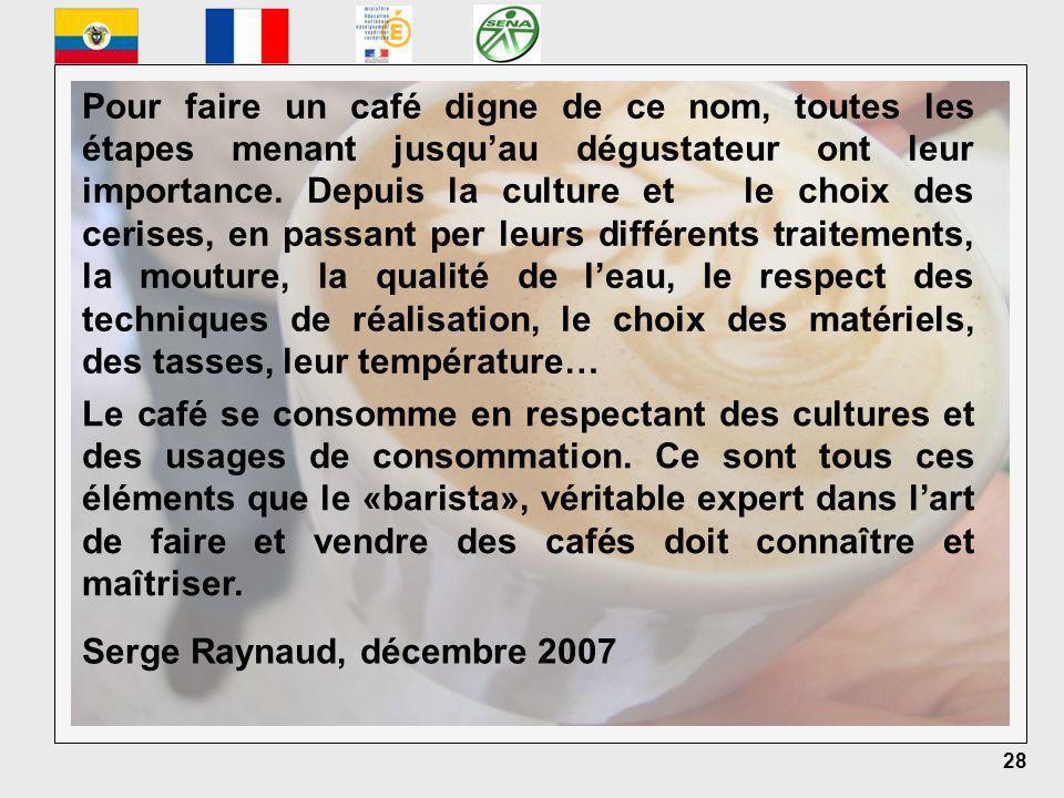 28 Serge Raynaud, décembre 2007 Pour faire un café digne de ce nom, toutes les étapes menant jusquau dégustateur ont leur importance.