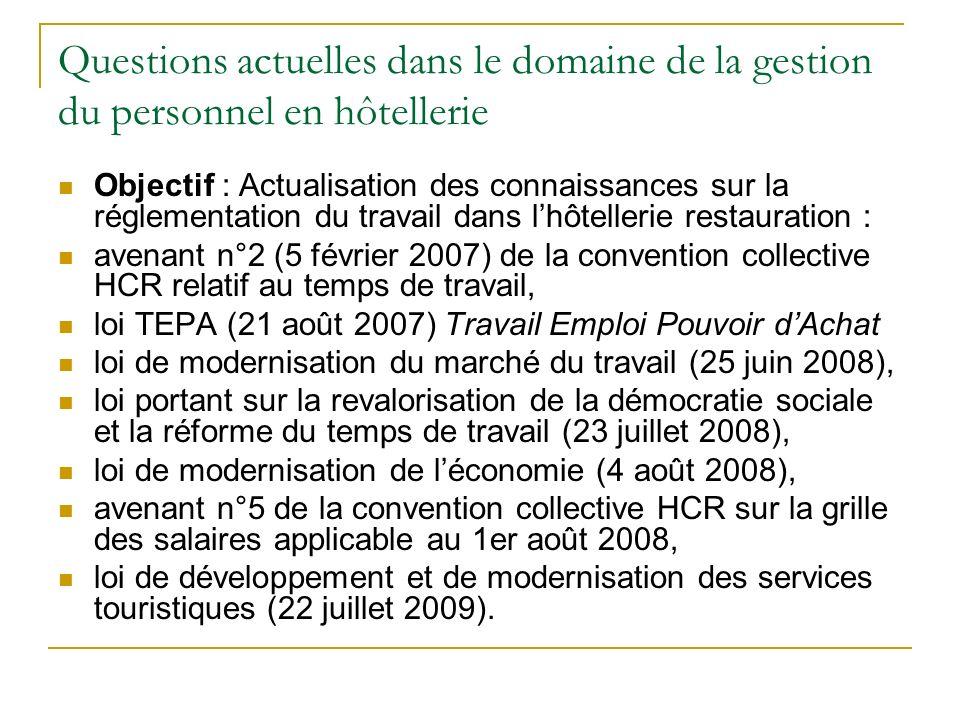Questions actuelles dans le domaine de la gestion du personnel en hôtellerie Objectif : Actualisation des connaissances sur la réglementation du travail dans lhôtellerie restauration : avenant n°2 (5 février 2007) de la convention collective HCR relatif au temps de travail, loi TEPA (21 août 2007) Travail Emploi Pouvoir dAchat loi de modernisation du marché du travail (25 juin 2008), loi portant sur la revalorisation de la démocratie sociale et la réforme du temps de travail (23 juillet 2008), loi de modernisation de léconomie (4 août 2008), avenant n°5 de la convention collective HCR sur la grille des salaires applicable au 1er août 2008, loi de développement et de modernisation des services touristiques (22 juillet 2009).
