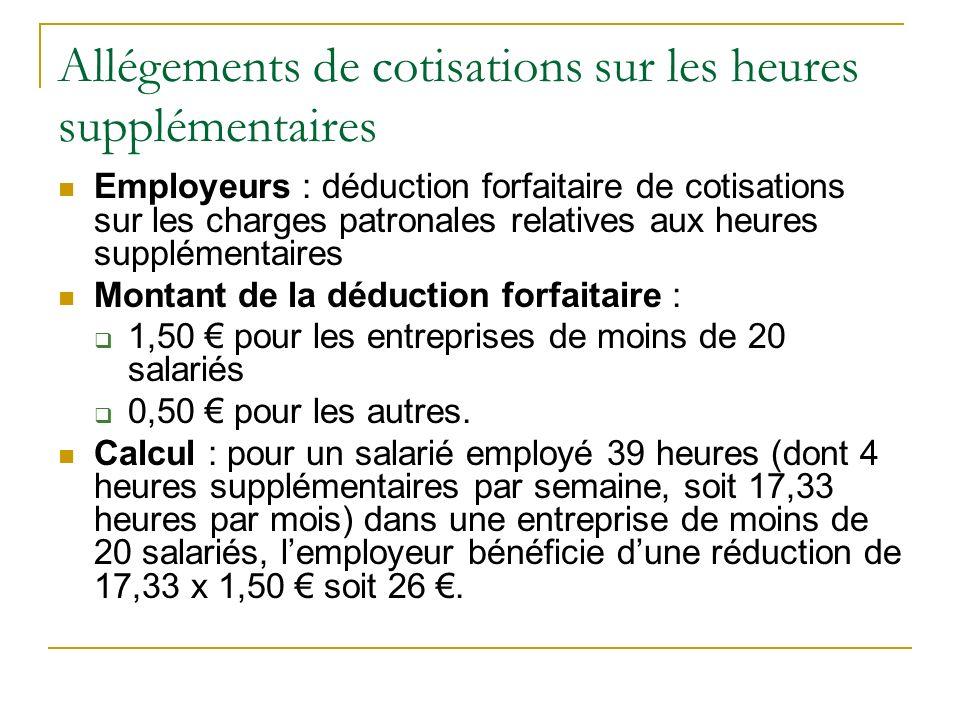 Allégements de cotisations sur les heures supplémentaires Employeurs : déduction forfaitaire de cotisations sur les charges patronales relatives aux heures supplémentaires Montant de la déduction forfaitaire : 1,50 pour les entreprises de moins de 20 salariés 0,50 pour les autres.