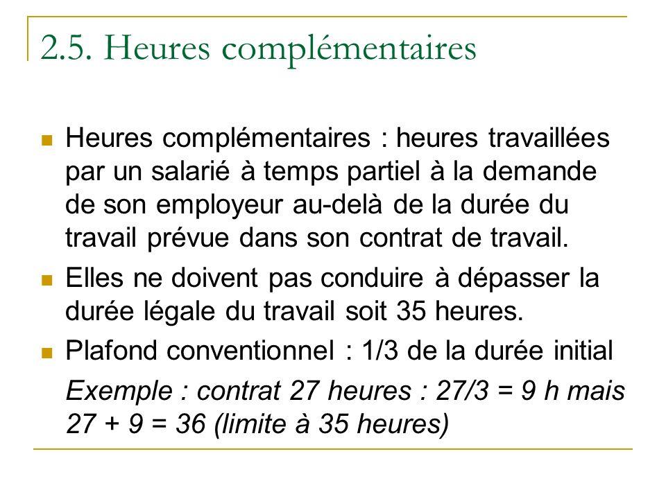 2.5. Heures complémentaires Heures complémentaires : heures travaillées par un salarié à temps partiel à la demande de son employeur au-delà de la dur