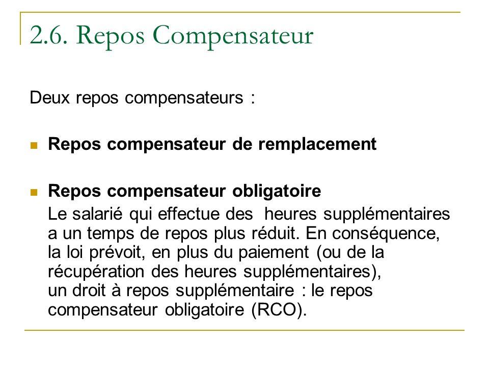 2.6. Repos Compensateur Deux repos compensateurs : Repos compensateur de remplacement Repos compensateur obligatoire Le salarié qui effectue des heure