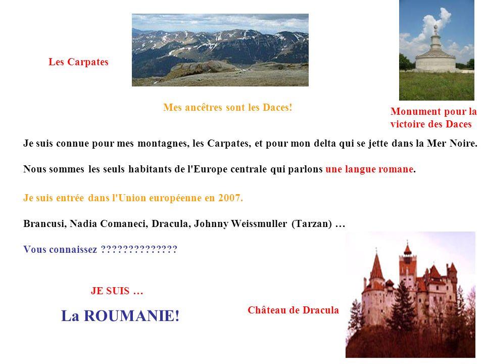 La ROUMANIE! Je suis connue pour mes montagnes, les Carpates, et pour mon delta qui se jette dans la Mer Noire. Nous sommes les seuls habitants de l'E