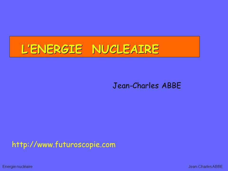 Energie nucléaire LENERGIE NUCLEAIRE Jean-Charles ABBE http://www.futuroscopie.com Jean-Charles ABBE