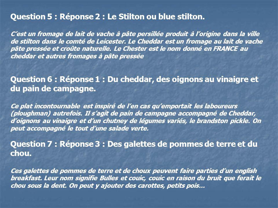 Question 5 : Réponse 2 : Le Stilton ou blue stilton. Cest un fromage de lait de vache à pâte persillée produit à lorigine dans la ville de stilton dan