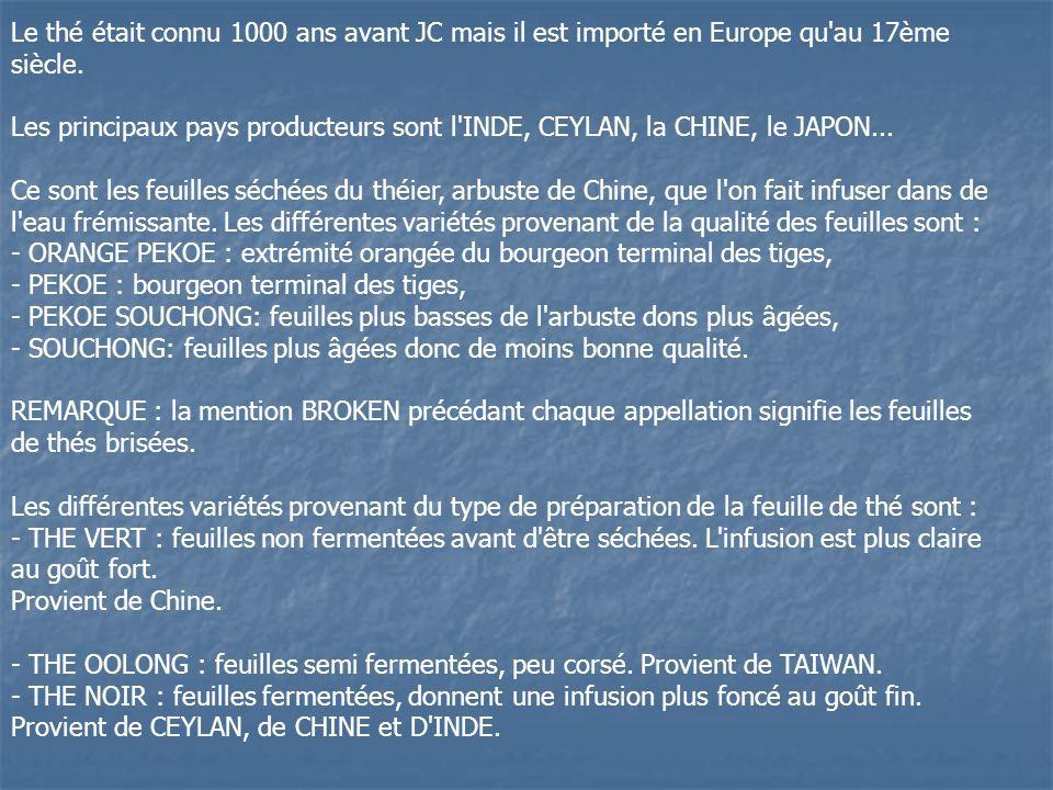 Le thé était connu 1000 ans avant JC mais il est importé en Europe qu'au 17ème siècle. Les principaux pays producteurs sont l'INDE, CEYLAN, la CHINE,
