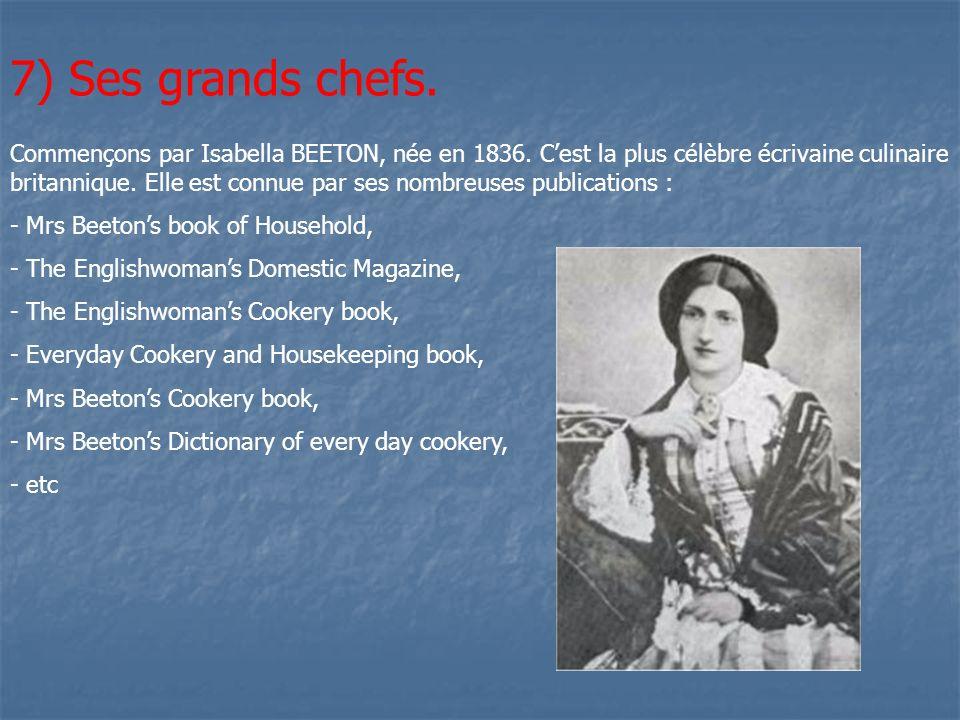 7) Ses grands chefs. Commençons par Isabella BEETON, née en 1836. Cest la plus célèbre écrivaine culinaire britannique. Elle est connue par ses nombre