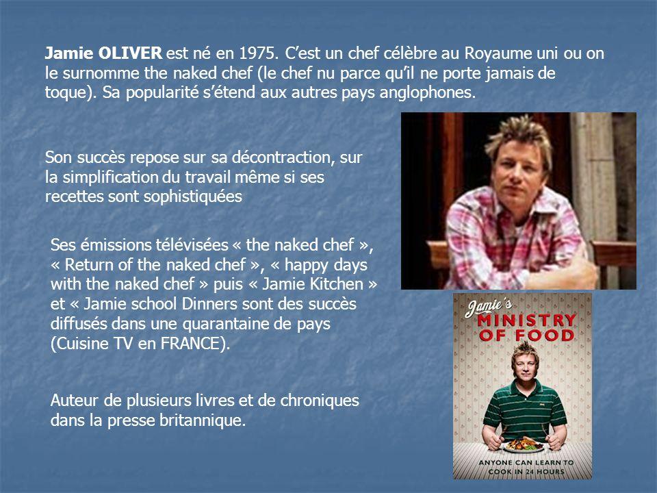 Jamie OLIVER est né en 1975. Cest un chef célèbre au Royaume uni ou on le surnomme the naked chef (le chef nu parce quil ne porte jamais de toque). Sa