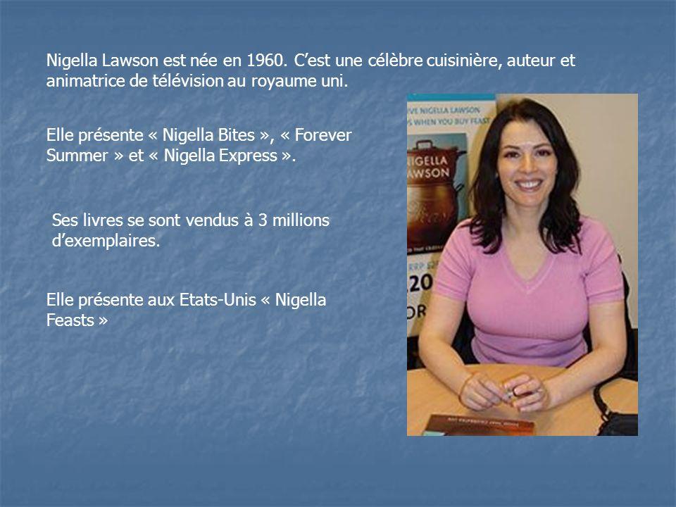 Nigella Lawson est née en 1960. Cest une célèbre cuisinière, auteur et animatrice de télévision au royaume uni. Elle présente « Nigella Bites », « For