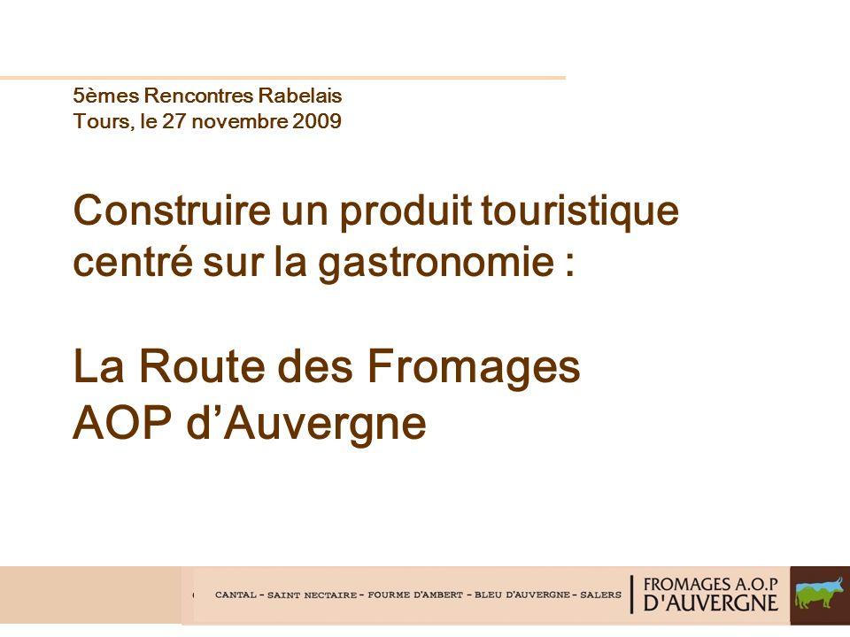 5èmes Rencontres Rabelais Tours, le 27 novembre 2009 Construire un produit touristique centré sur la gastronomie : La Route des Fromages AOP dAuvergne