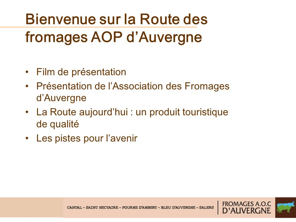 Bienvenue sur la Route des fromages AOP dAuvergne Film de présentation Présentation de lAssociation des Fromages dAuvergne La Route aujourdhui : un pr