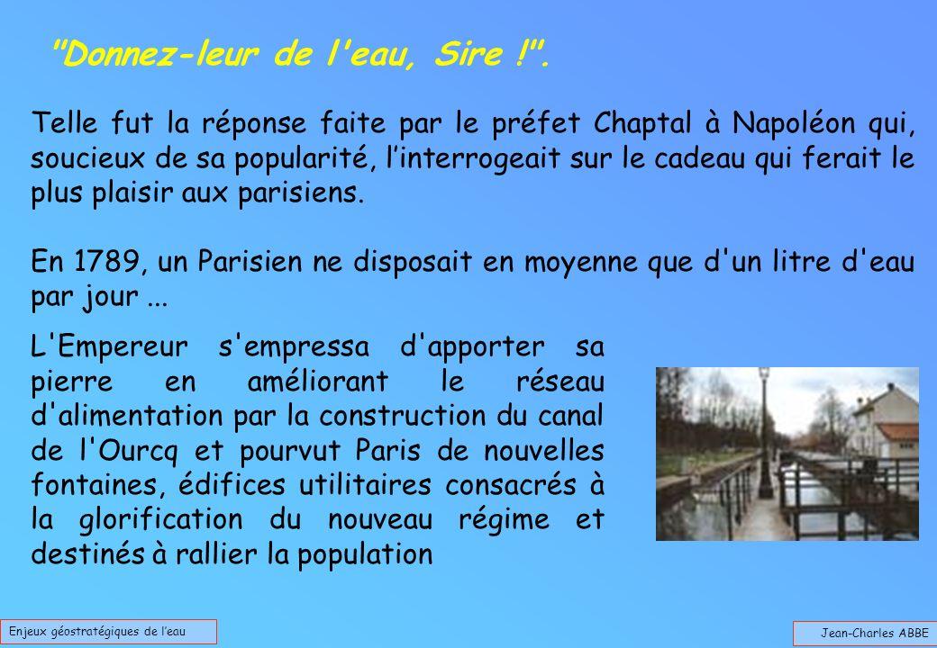 Jean-Charles ABBE Enjeux géostratégiques de leau Telle fut la réponse faite par le préfet Chaptal à Napoléon qui, soucieux de sa popularité, linterrogeait sur le cadeau qui ferait le plus plaisir aux parisiens.