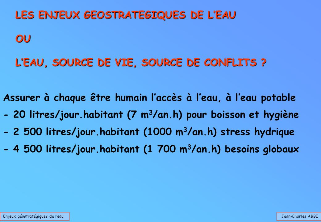 Jean-Charles ABBEEnjeux géostratégiques de leau LES ENJEUX GEOSTRATEGIQUES DE LEAU OU LEAU, SOURCE DE VIE, SOURCE DE CONFLITS ? Assurer à chaque être