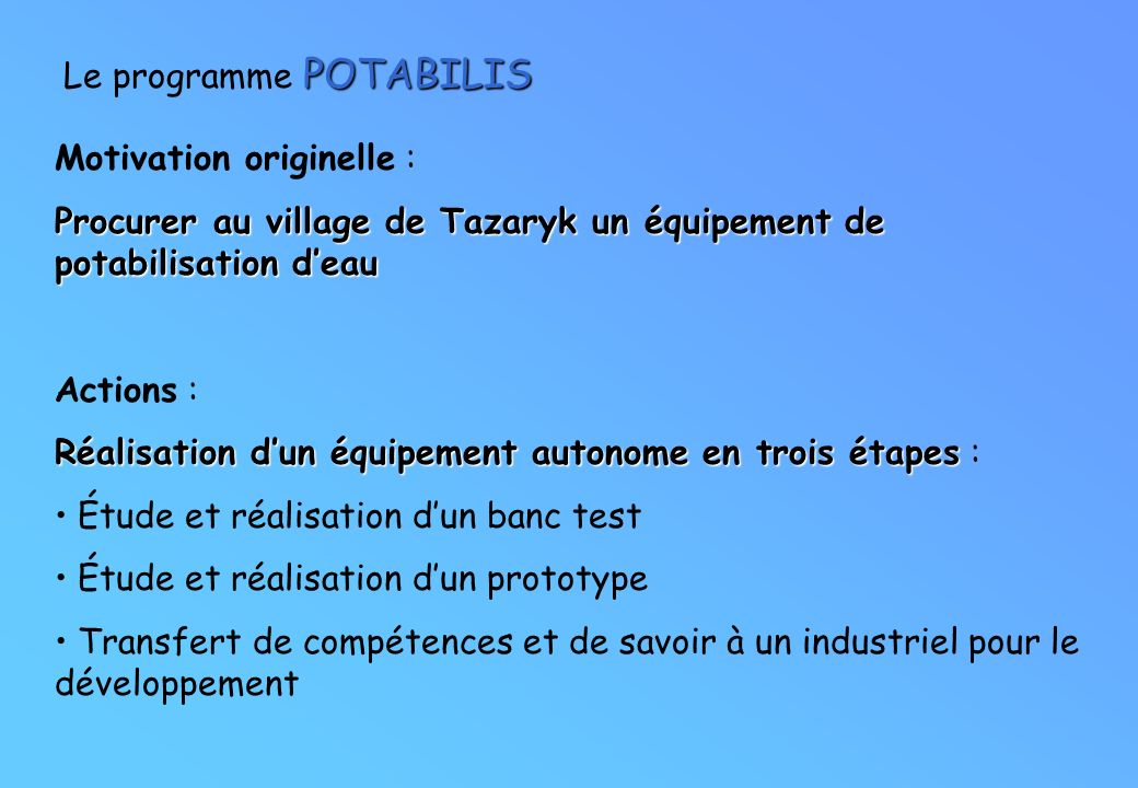 POTABILIS Le programme POTABILIS Motivation originelle : Procurer au village de Tazaryk un équipement de potabilisation deau Actions : Réalisation dun