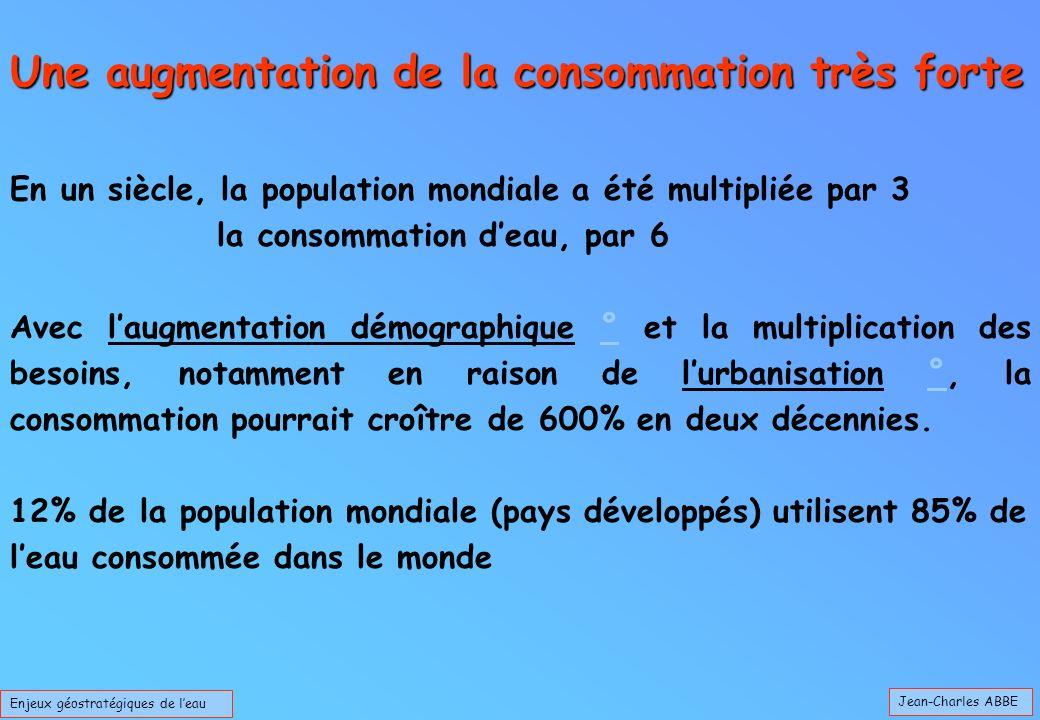 Jean-Charles ABBE Enjeux géostratégiques de leau En un siècle, la population mondiale a été multipliée par 3 la consommation deau, par 6 Avec laugment