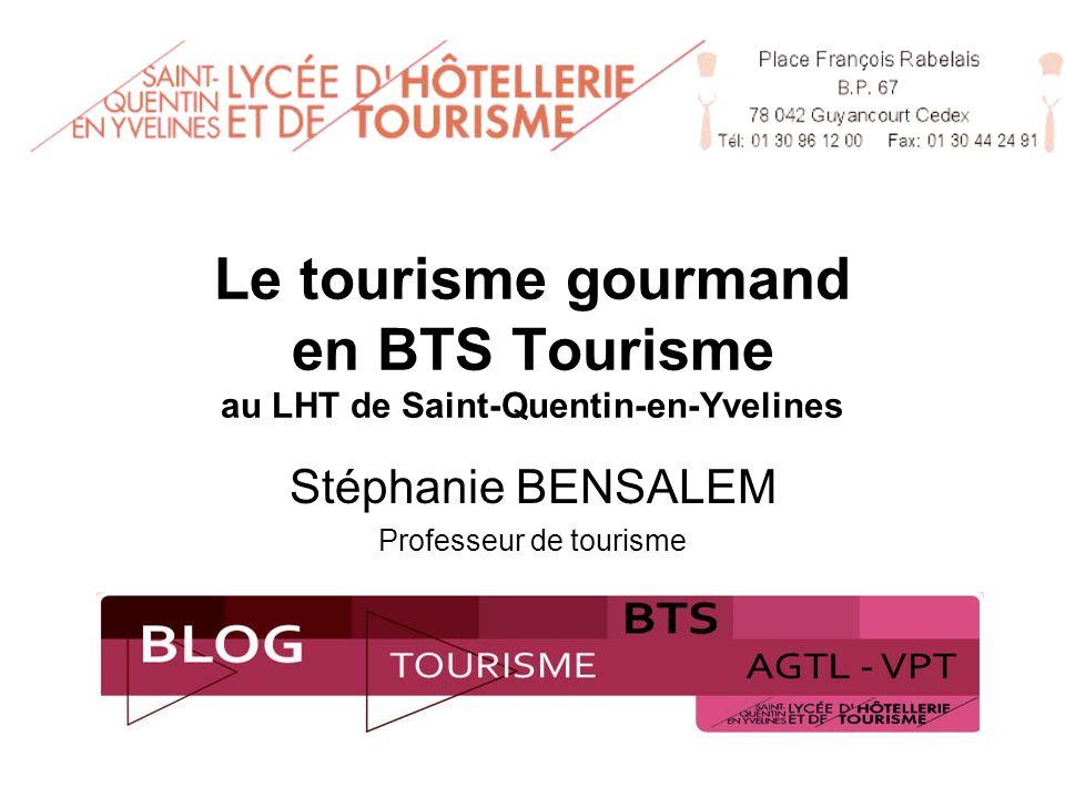 Le tourisme gourmand en BTS Tourisme au LHT de Saint-Quentin-en-Yvelines Stéphanie BENSALEM Professeur de tourisme