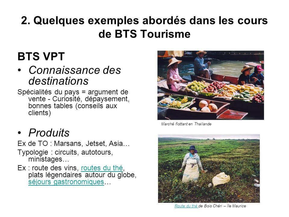 2. Quelques exemples abordés dans les cours de BTS Tourisme BTS VPT Connaissance des destinations Spécialités du pays = argument de vente - Curiosité,