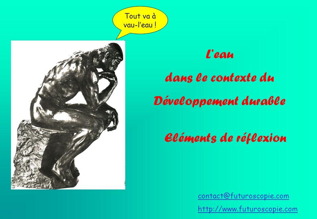 Leau dans le contexte du Développement durable Eléments de réflexion contact@futuroscopie.com http://www.futuroscopie.com Tout va à vau-leau !
