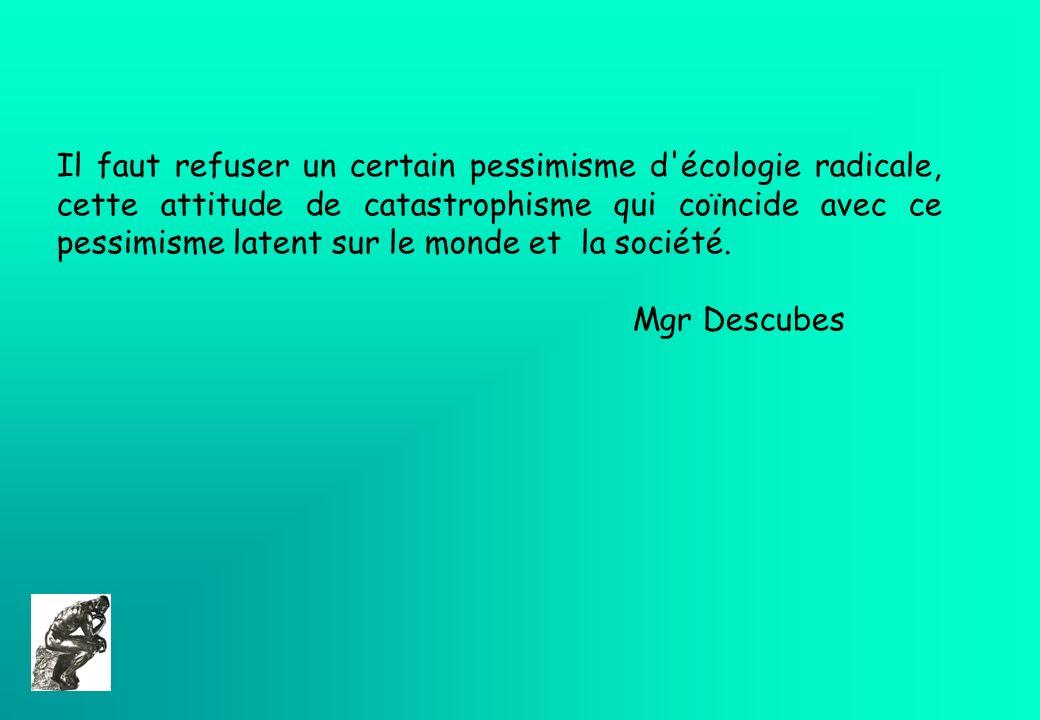 Il faut refuser un certain pessimisme d'écologie radicale, cette attitude de catastrophisme qui coïncide avec ce pessimisme latent sur le monde et la