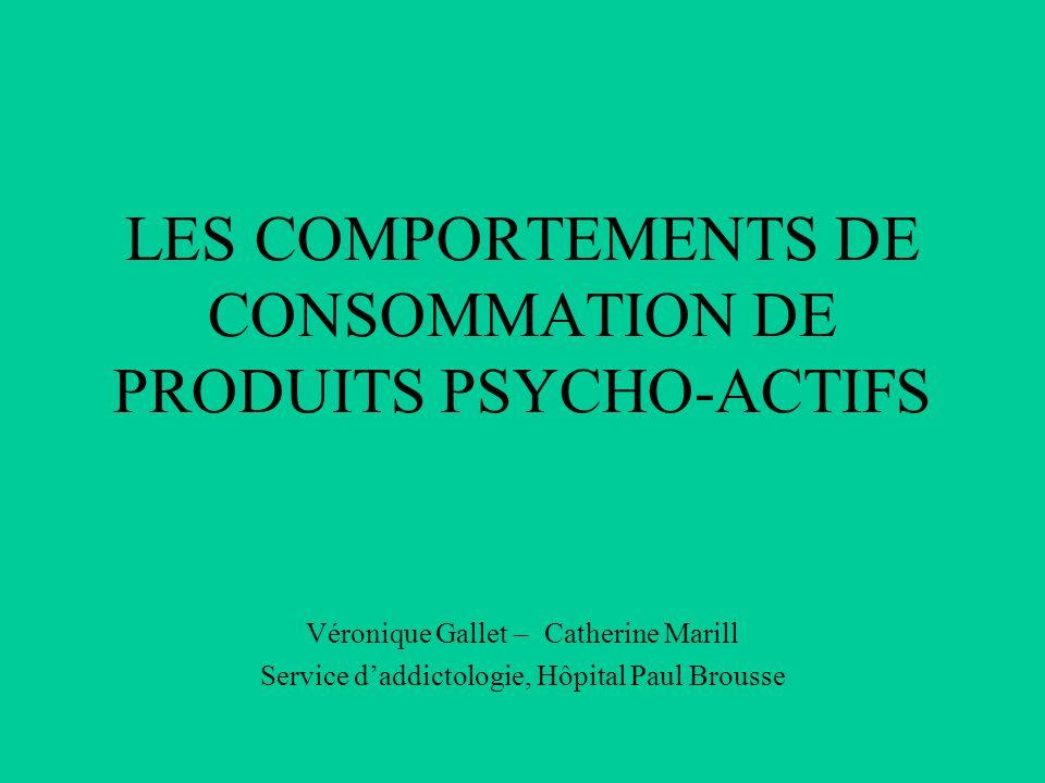 LES COMPORTEMENTS DE CONSOMMATION DE PRODUITS PSYCHO-ACTIFS Véronique Gallet – Catherine Marill Service daddictologie, Hôpital Paul Brousse