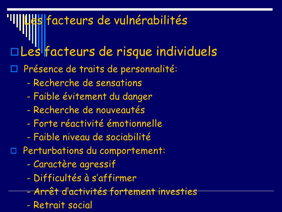 Les facteurs de vulnérabilité Les facteurs de risque individuels Evénements de vie traumatiques: - Maladies graves - Perte - Abandon - Deuil - Abus sexuel - Grossesse non désirée - Violence