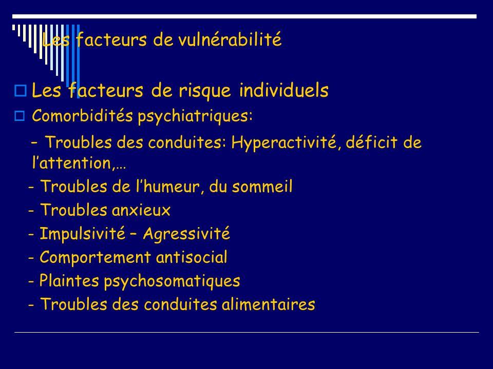 Les facteurs de vulnérabilité Les facteurs de risque individuels Comorbidités psychiatriques: - Troubles des conduites: Hyperactivité, déficit de latt
