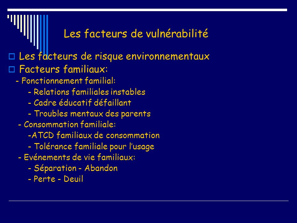 Les facteurs de vulnérabilité Les facteurs de risque environnementaux Facteurs familiaux: - Fonctionnement familial: - Relations familiales instables