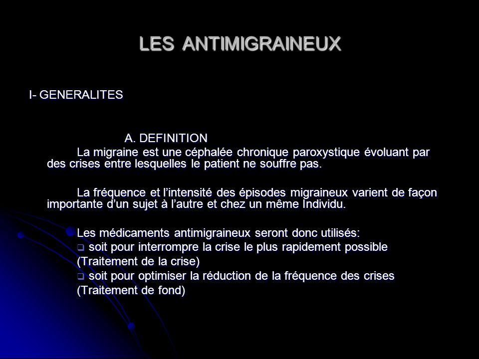 LES ANTIMIGRAINEUX I- GENERALITES A. DEFINITION La migraine est une céphalée chronique paroxystique évoluant par des crises entre lesquelles le patien