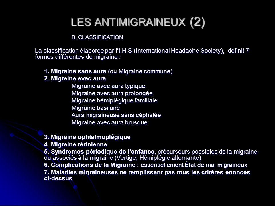 LES ANTIMIGRAINEUX (2) B. CLASSIFICATION La classification élaborée par lI.H.S (International Headache Society), définit 7 formes différentes de migra