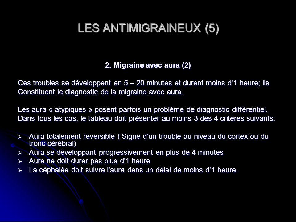 LES ANTIMIGRAINEUX (5) 2. Migraine avec aura (2) Ces troubles se développent en 5 – 20 minutes et durent moins d1 heure; ils Constituent le diagnostic