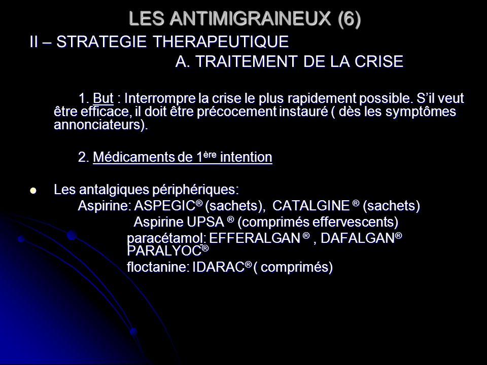 LES ANTIMIGRAINEUX (6) II – STRATEGIE THERAPEUTIQUE A. TRAITEMENT DE LA CRISE 1. But : Interrompre la crise le plus rapidement possible. Sil veut être