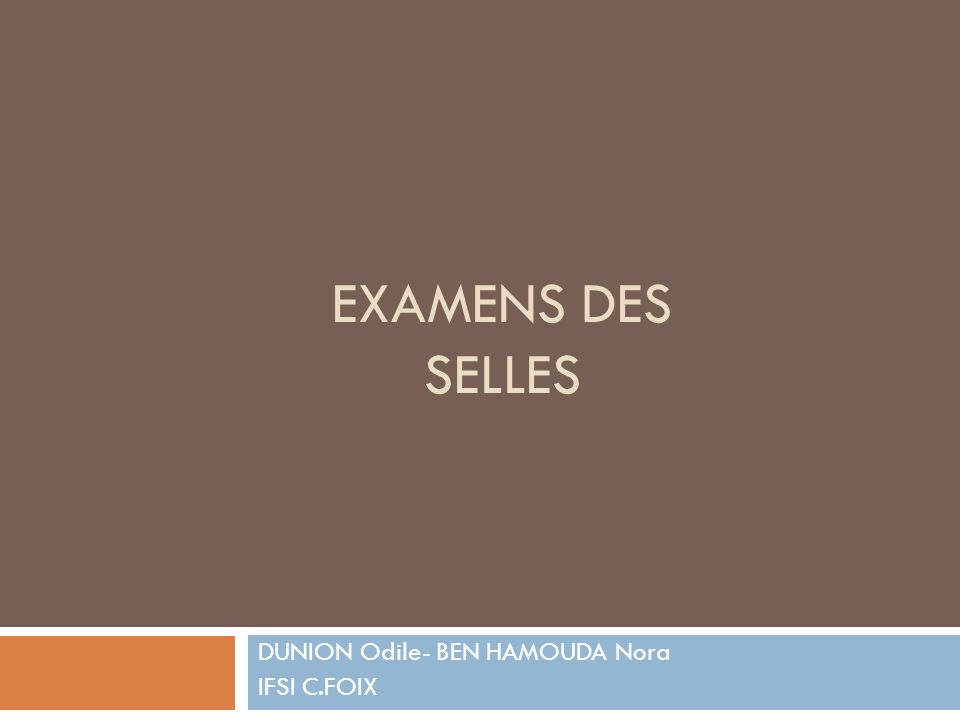 EXAMENS DES SELLES DUNION Odile- BEN HAMOUDA Nora IFSI C.FOIX