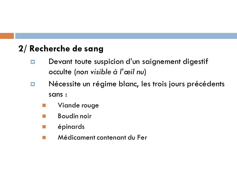 2/ Recherche de sang Devant toute suspicion dun saignement digestif occulte (non visible à lœil nu) Nécessite un régime blanc, les trois jours précéde