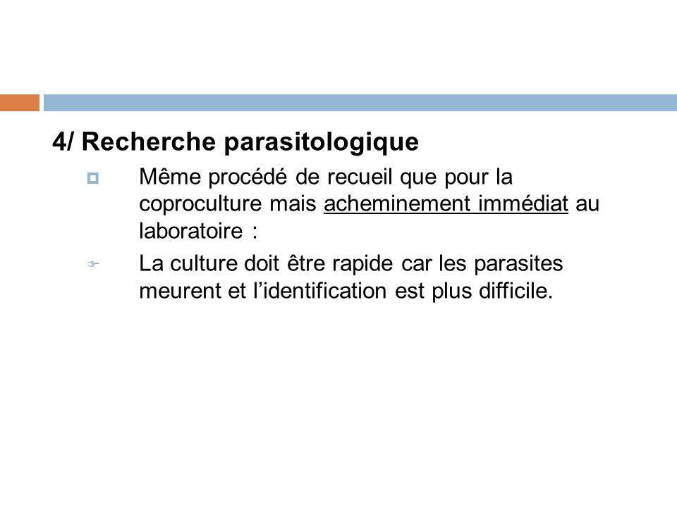 4/ Recherche parasitologique Même procédé de recueil que pour la coproculture mais acheminement immédiat au laboratoire : La culture doit être rapide