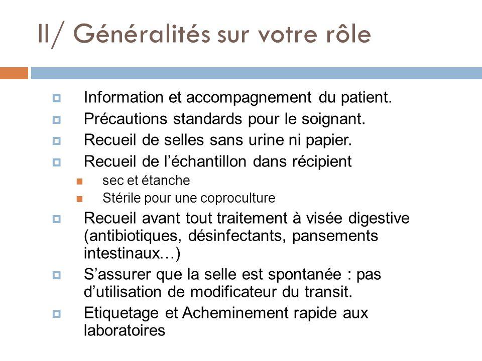 II/ Généralités sur votre rôle Information et accompagnement du patient. Précautions standards pour le soignant. Recueil de selles sans urine ni papie