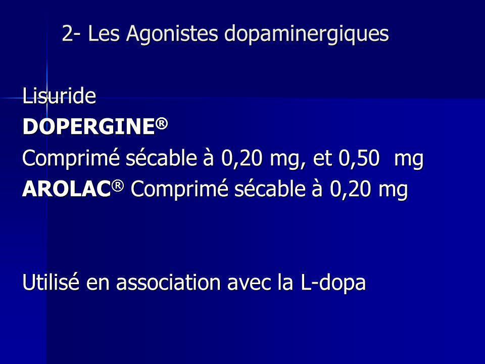 2- Les Agonistes dopaminergiques Lisuride DOPERGINE ® Comprimé sécable à 0,20 mg, et 0,50 mg AROLAC ® Comprimé sécable à 0,20 mg Utilisé en associatio