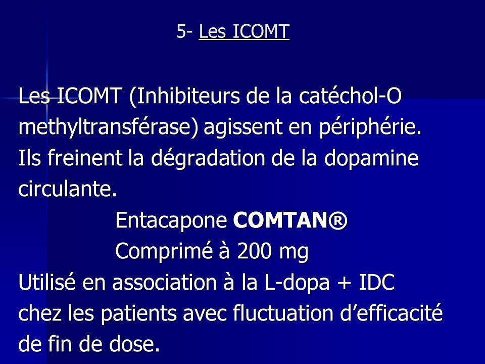 5- Les ICOMT Les ICOMT (Inhibiteurs de la catéchol-O methyltransférase) agissent en périphérie. Ils freinent la dégradation de la dopamine circulante.