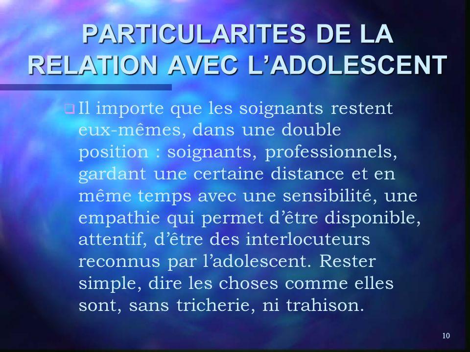 10 PARTICULARITES DE LA RELATION AVEC LADOLESCENT q q Il importe que les soignants restent eux-mêmes, dans une double position : soignants, profession