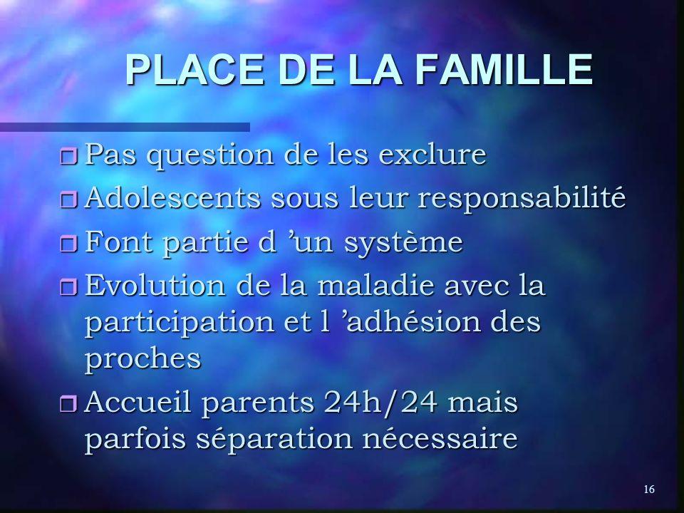 16 PLACE DE LA FAMILLE r Pas question de les exclure r Adolescents sous leur responsabilité r Font partie d un système r Evolution de la maladie avec