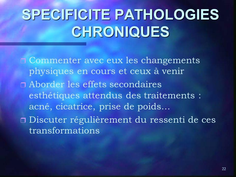 22 SPECIFICITE PATHOLOGIES CHRONIQUES r r Commenter avec eux les changements physiques en cours et ceux à venir r r Aborder les effets secondaires est
