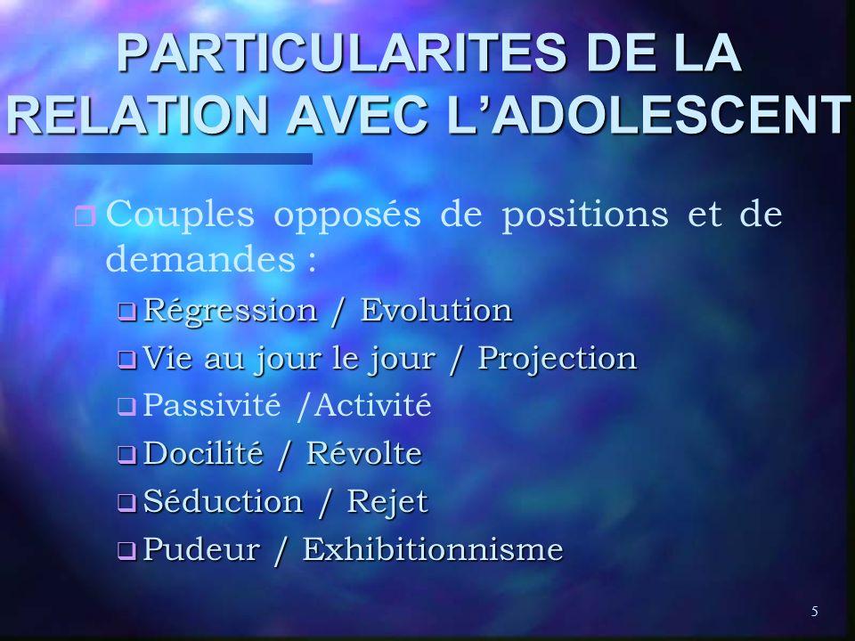 5 PARTICULARITES DE LA RELATION AVEC LADOLESCENT r r Couples opposés de positions et de demandes : q Régression / Evolution q Vie au jour le jour / Pr