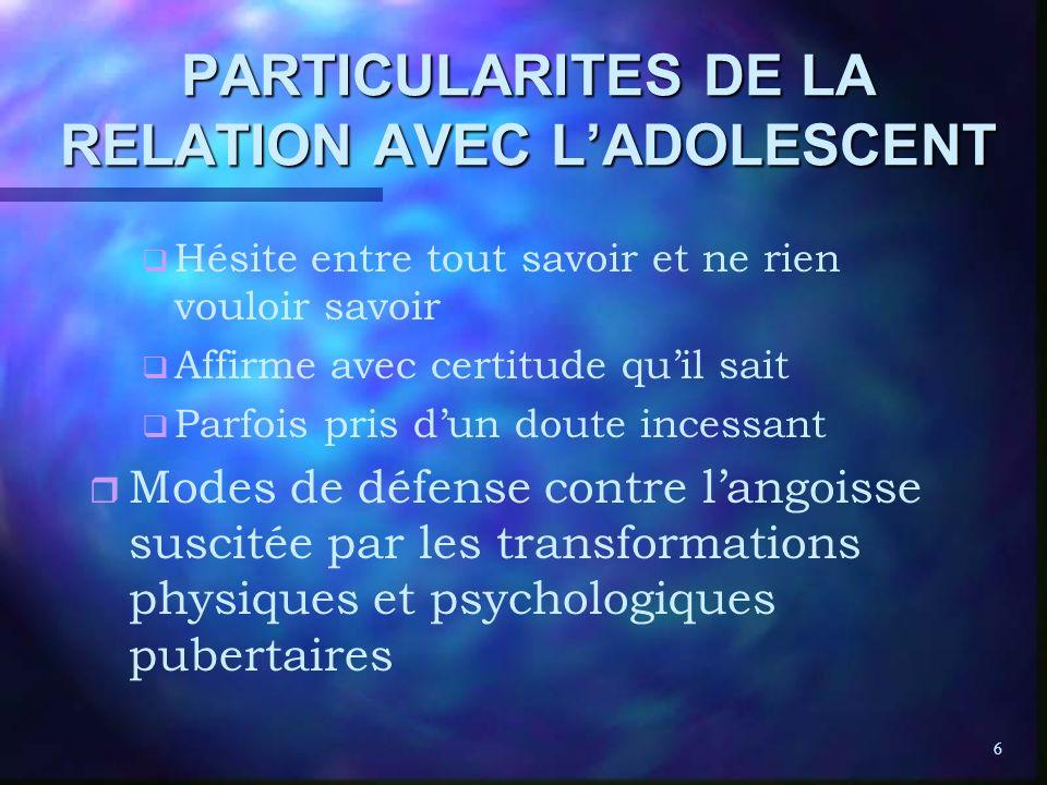 6 PARTICULARITES DE LA RELATION AVEC LADOLESCENT q q Hésite entre tout savoir et ne rien vouloir savoir q q Affirme avec certitude quil sait q q Parfo