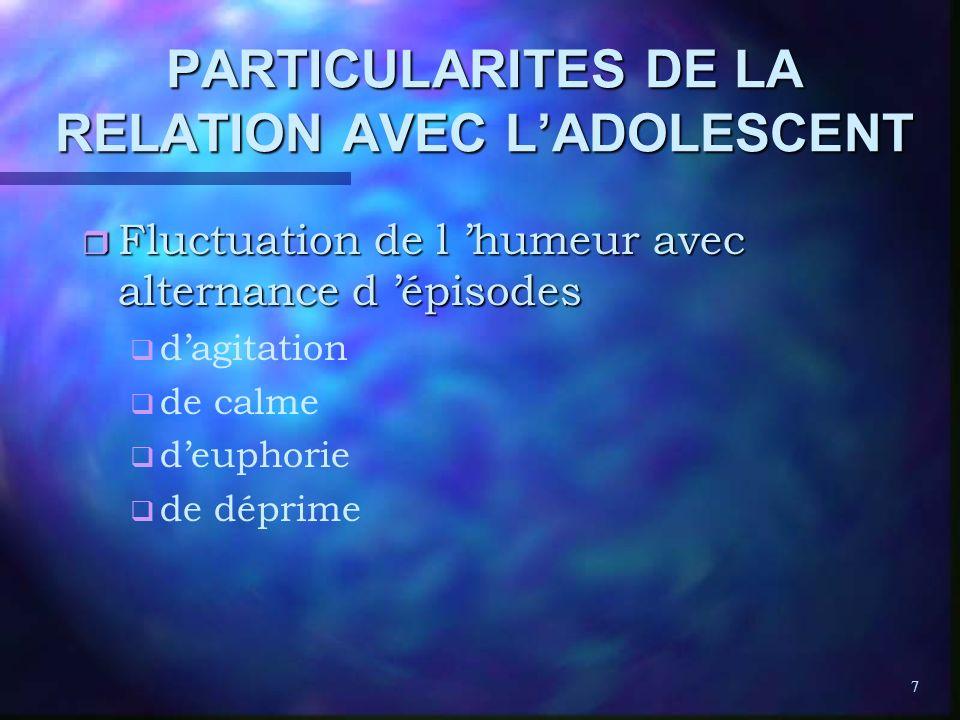 7 PARTICULARITES DE LA RELATION AVEC LADOLESCENT r Fluctuation de l humeur avec alternance d épisodes q q dagitation q q de calme q q deuphorie q q de