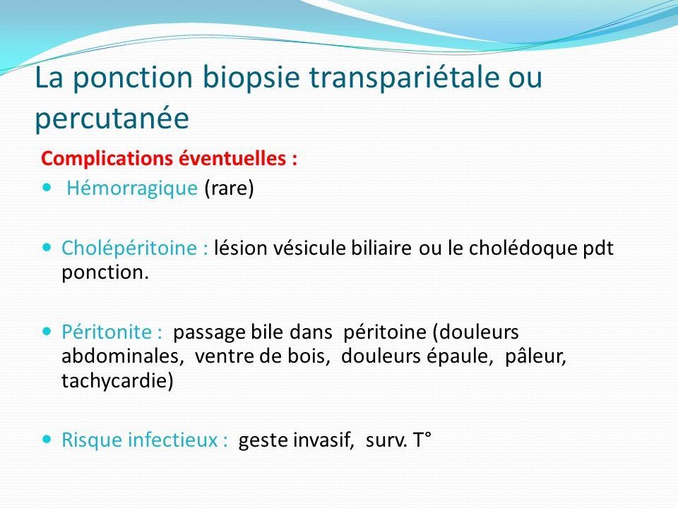 La ponction biopsie transpariétale ou percutanée Complications éventuelles : Hémorragique (rare) Cholépéritoine : lésion vésicule biliaire ou le cholé