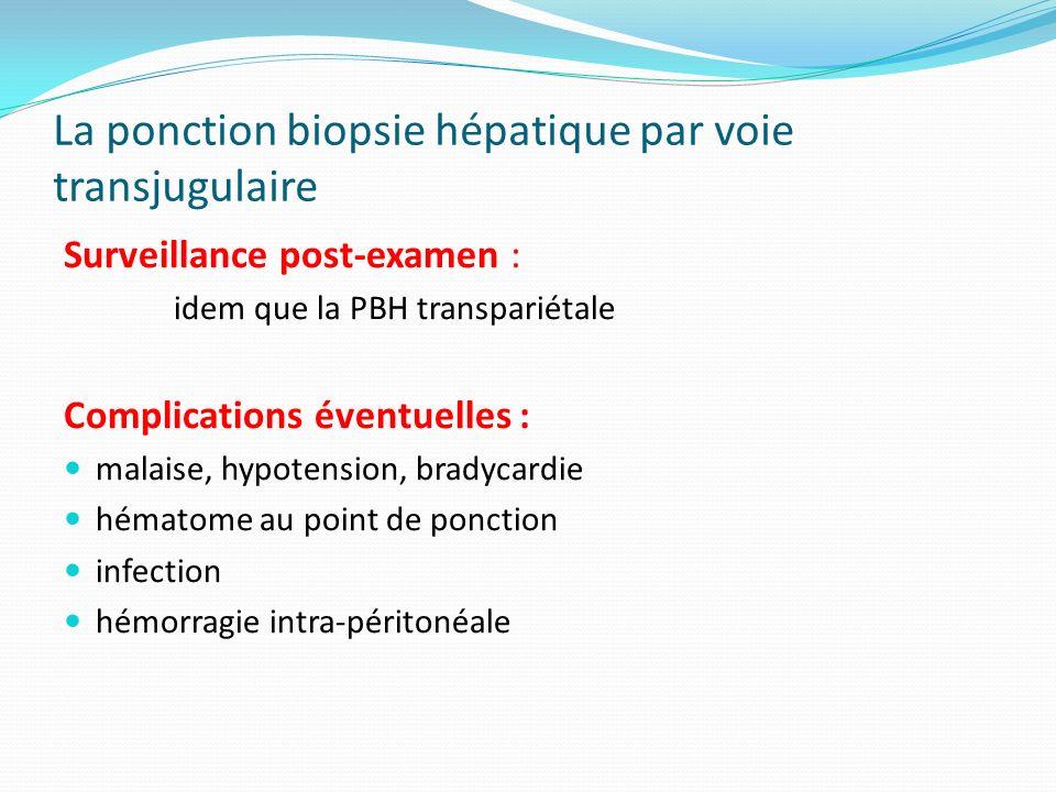 La ponction biopsie hépatique par voie transjugulaire Surveillance post-examen : idem que la PBH transpariétale Complications éventuelles : malaise, h