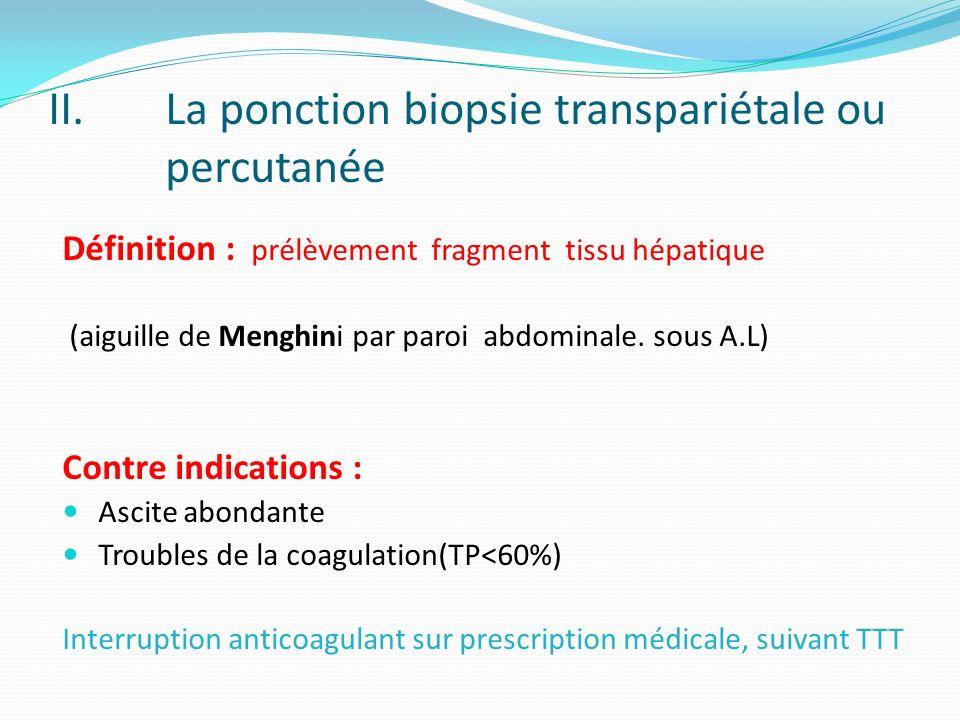 II.La ponction biopsie transpariétale ou percutanée Définition : prélèvement fragment tissu hépatique (aiguille de Menghini par paroi abdominale. sous