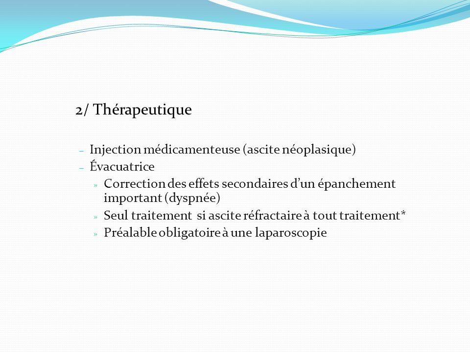 2/ Thérapeutique – Injection médicamenteuse (ascite néoplasique) – Évacuatrice » Correction des effets secondaires dun épanchement important (dyspnée)