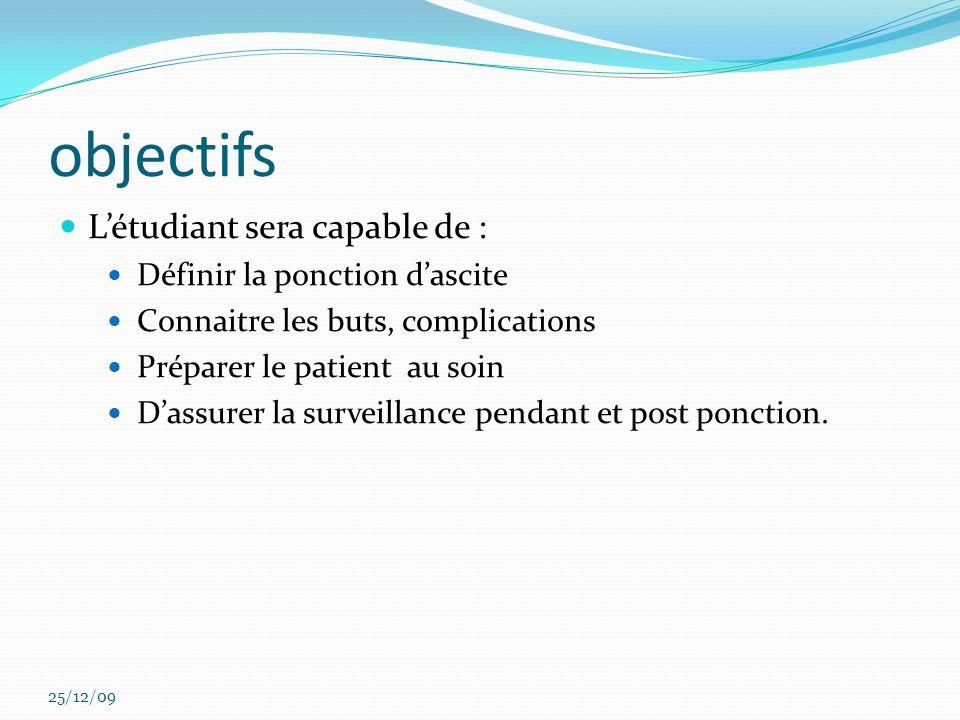 objectifs Létudiant sera capable de : Définir la ponction dascite Connaitre les buts, complications Préparer le patient au soin Dassurer la surveillan