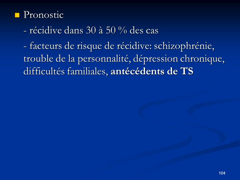 104 Pronostic Pronostic - récidive dans 30 à 50 % des cas - facteurs de risque de récidive: schizophrénie, trouble de la personnalité, dépression chronique, difficultés familiales, antécédents de TS